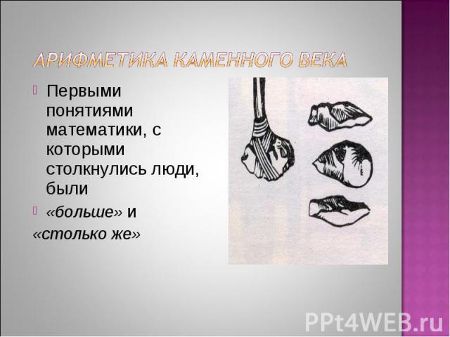 Арифметика каменного века Первыми понятиями математики, с которыми столкнулись люди, были «больше» и «столько же»
