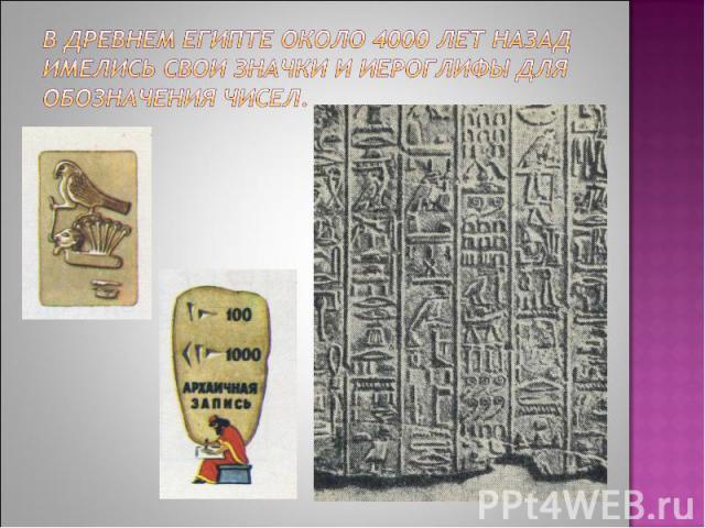 В Древнем Египте около 4000 лет назад имелись свои значки и иероглифы для обозначения чисел.
