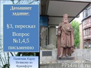 Домашнее задание: §3, пересказ Вопрос №1,4,5 письменно Памятник Карлу Великому в