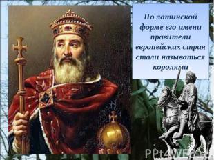 По латинской форме его имени правители европейских стран стали называться короля