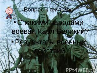 Вопрос к фильму: С какими народами воевал Карл Великий? Результаты военных дейст