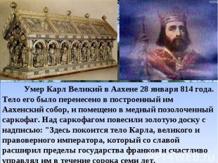 Умер Карл Великий в Аахене 28 января 814 года. Тело его было перенесено в пост