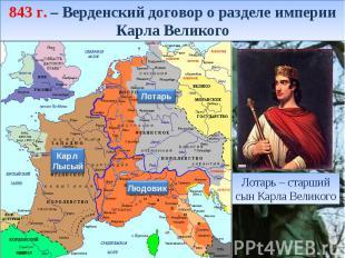 843 г. – Верденский договор о разделе империи Карла Великого Лотарь – старший сы