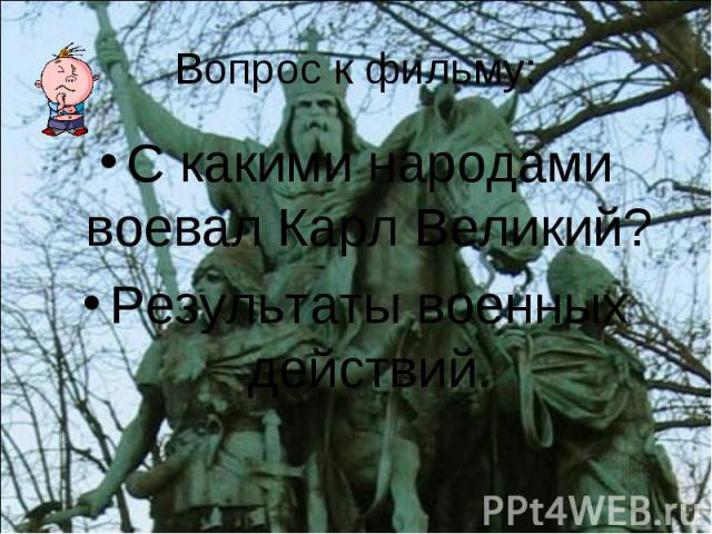 Вопрос к фильму: С какими народами воевал Карл Великий? Результаты военных действий.