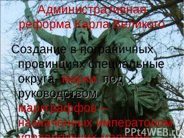 Административная реформа Карла Великого Создание в пограничных провинциях специальные округа- марки, под руководством маркграффов – назначенных императором управляющих марками