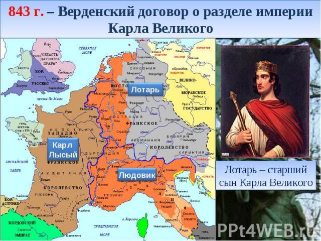843 г. – Верденский договор о разделе империи Карла Великого Лотарь – старший сын Карла Великого