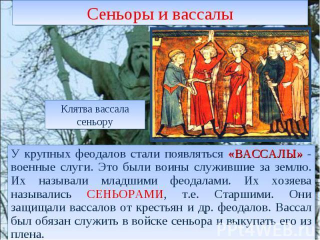 Сеньоры и вассалы Клятва вассала сеньору У крупных феодалов стали появляться «ВАССАЛЫ» - военные слуги. Это были воины служившие за землю. Их называли младшими феодалами. Их хозяева назывались СЕНЬОРАМИ, т.е. Старшими. Они защищали вассалов от крест…