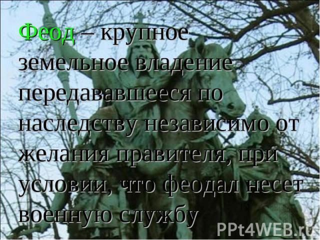 Феод – крупное земельное владение передававшееся по наследству независимо от желания правителя, при условии, что феодал несет военную службу