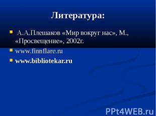 Литература: А.А.Плешаков «Мир вокруг нас», М., «Просвещение», 2002г. www.finnfla