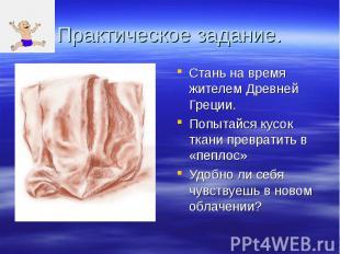 Практическое задание. Стань на время жителем Древней Греции. Попытайся кусок тка
