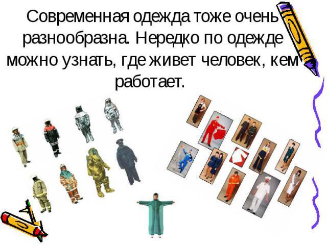 Современная одежда тоже очень разнообразна. Нередко по одежде можно узнать, где живет человек, кем работает.