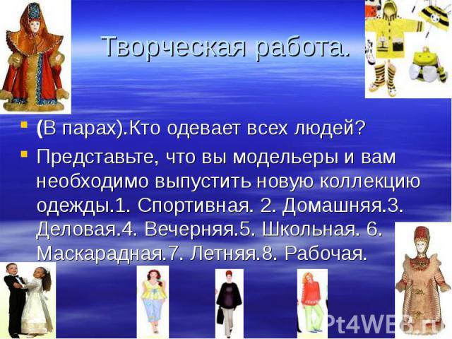 Творческая работа. (В парах).Кто одевает всех людей? Представьте, что вы модельеры и вам необходимо выпустить новую коллекцию одежды.1. Спортивная. 2. Домашняя.3. Деловая.4. Вечерняя.5. Школьная. 6. Маскарадная.7. Летняя.8. Рабочая.