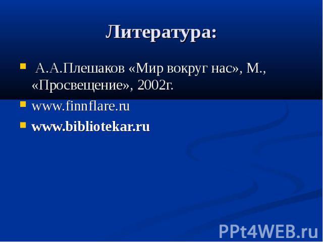 Литература: А.А.Плешаков «Мир вокруг нас», М., «Просвещение», 2002г. www.finnflare.ru  www.bibliotekar.ru