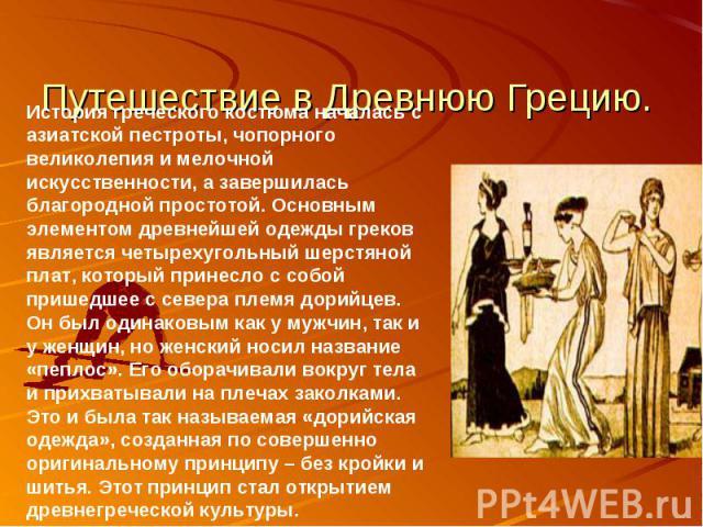 Путешествие в Древнюю Грецию. История греческого костюма началась с азиатской пестроты, чопорного великолепия и мелочной искусственности, а завершилась благородной простотой. Основным элементом древнейшей одежды греков является четырехугольный шерст…