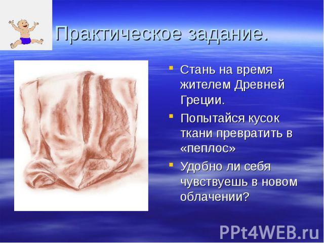 Практическое задание. Стань на время жителем Древней Греции. Попытайся кусок ткани превратить в «пеплос» Удобно ли себя чувствуешь в новом облачении?