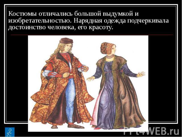 Костюмы отличались большой выдумкой и изобретательностью. Нарядная одежда подчеркивала достоинство человека, его красоту.