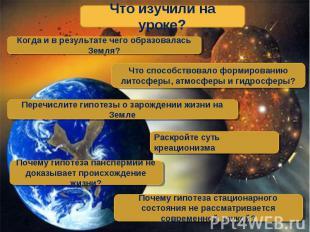 Что изучили на уроке? Когда и в результате чего образовалась Земля? Что способст