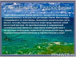 Образование Гидросферы Гидросфера ранней Земли является продуктом вулканизма и с