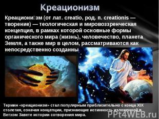 Креационизм Креациони зм (от лат. creatio, род. п. creationis — творение) — теол