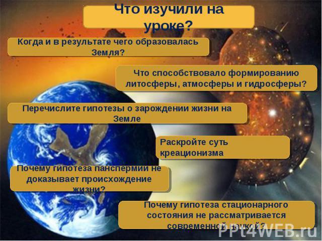 Что изучили на уроке? Когда и в результате чего образовалась Земля? Что способствовало формированию литосферы, атмосферы и гидросферы? Перечислите гипотезы о зарождении жизни на Земле Раскройте суть креационизма Почему гипотеза панспермии не доказыв…