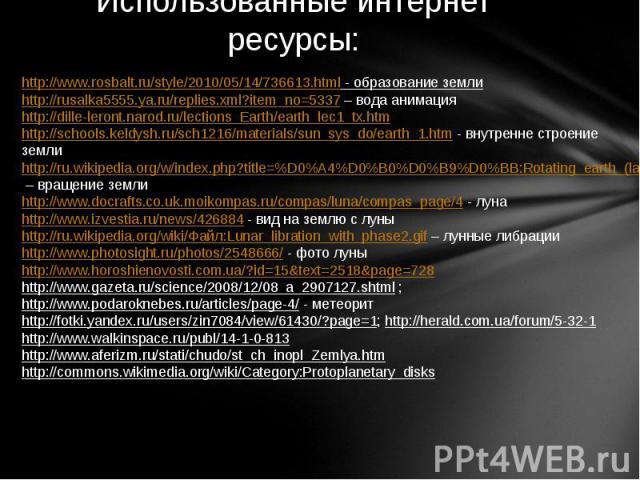 Использованные интернет ресурсы: http://www.rosbalt.ru/style/2010/05/14/736613.html - образование земли http://rusalka5555.ya.ru/replies.xml?item_no=5337 – вода анимация http://dille-leront.narod.ru/lections_Earth/earth_lec1_tx.htm http://schools.ke…