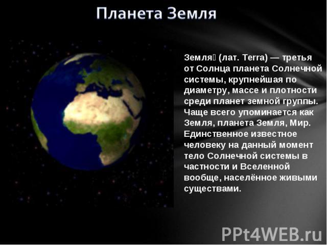 Планета Земля Земля (лат. Terra) — третья от Солнца планета Солнечной системы, крупнейшая по диаметру, массе и плотности среди планет земной группы. Чаще всего упоминается как Земля, планета Земля, Мир. Единственное известное человеку на данный моме…