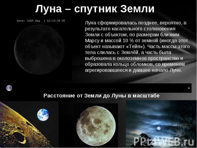 Луна – спутник Земли Луна сформировалась позднее, вероятно, в результате касательного столкновения Земли с объектом, по размерам близким Марсу и массой 10 % от земной (иногда этот объект называют «Тейя»). Часть массы этого тела слилась с Землёй, а ч…