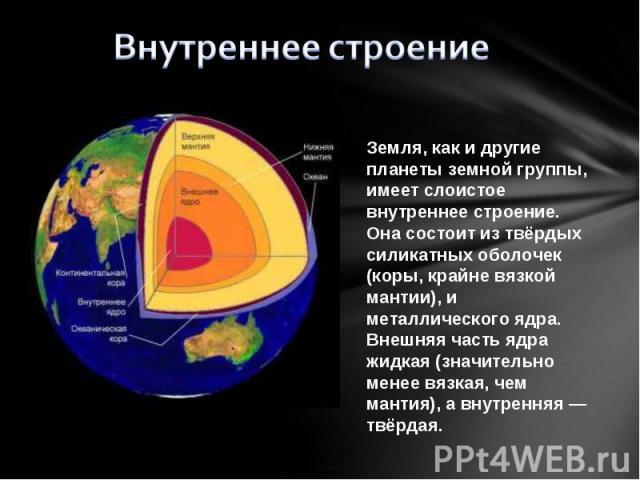 Внутреннее строение Земля, как и другие планеты земной группы, имеет слоистое внутреннее строение. Она состоит из твёрдых силикатных оболочек (коры, крайне вязкой мантии), и металлического ядра. Внешняя часть ядра жидкая (значительно менее вязкая, ч…