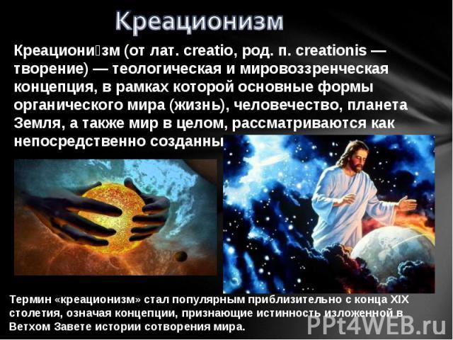 Креационизм Креациони зм (от лат. creatio, род. п. creationis — творение) — теологическая и мировоззренческая концепция, в рамках которой основные формы органического мира (жизнь), человечество, планета Земля, а также мир в целом, рассматриваются ка…