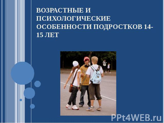 Возрастные и психологические особенности подростков 14-15 лет
