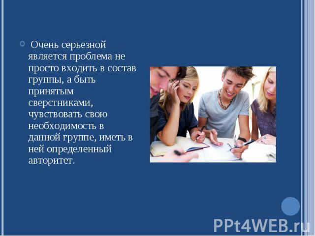 Очень серьезной является проблема не просто входить в состав группы, а быть принятым сверстниками, чувствовать свою необходимость в данной группе, иметь в ней определенный авторитет.