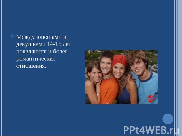 Между юношами и девушками 14-15 лет появляются и более романтические отношения.