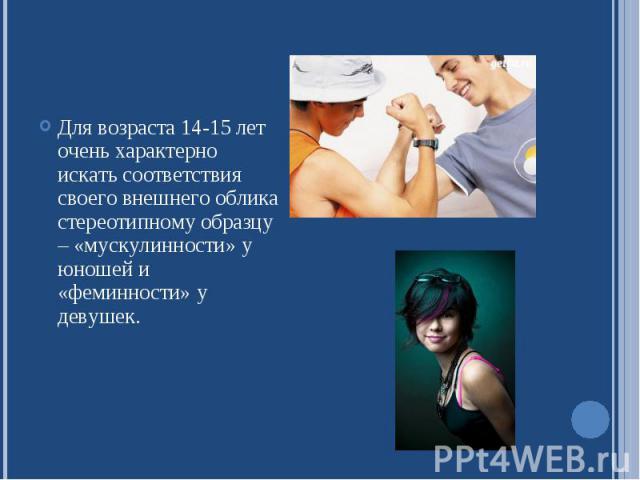 Для возраста 14-15 лет очень характерно искать соответствия своего внешнего облика стереотипному образцу – «мускулинности» у юношей и «феминности» у девушек.