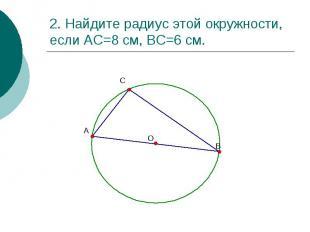 2. Найдите радиус этой окружности, если АС=8 см, ВС=6 см.