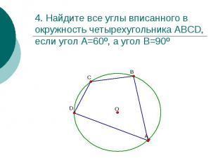 4. Найдите все углы вписанного в окружность четырехугольника АВСD, если угол А=6