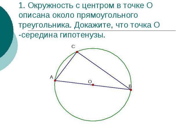 1. Окружность с центром в точке О описана около прямоугольного треугольника. Докажите, что точка О -середина гипотенузы.
