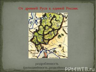 От древней Руси к единой России. раздробленность (разъединённость ,разделённость