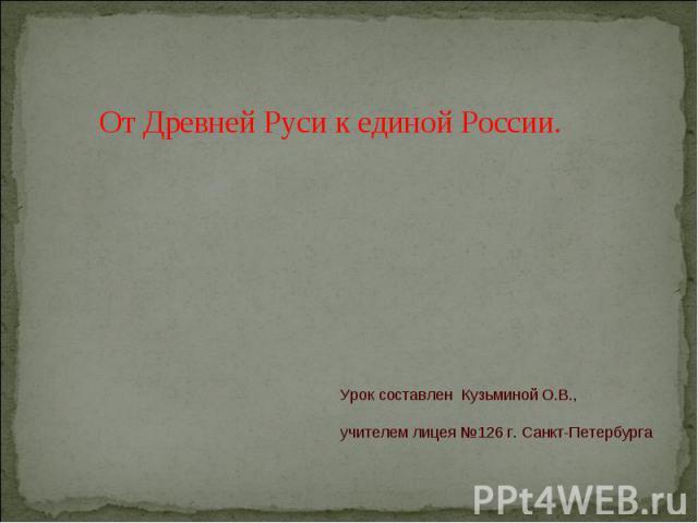 От Древней Руси к единой России Урок составлен Кузьминой О.В., учителем лицея №126 г. Санкт-Петербурга