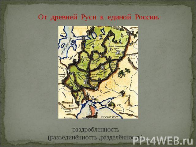 От древней Руси к единой России. раздробленность (разъединённость ,разделённость)