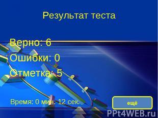 Результат теста Верно: 6 Ошибки: 0 Отметка: 5 Время: 0 мин. 12 сек.