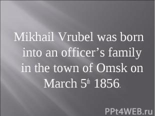 Mikhail Vrubel was born into an officer's family in the town of Omsk on March 5t