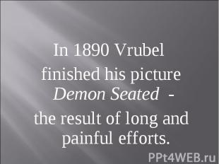 In 1890 Vrubel finished his picture Demon Seated - the result of long and painfu