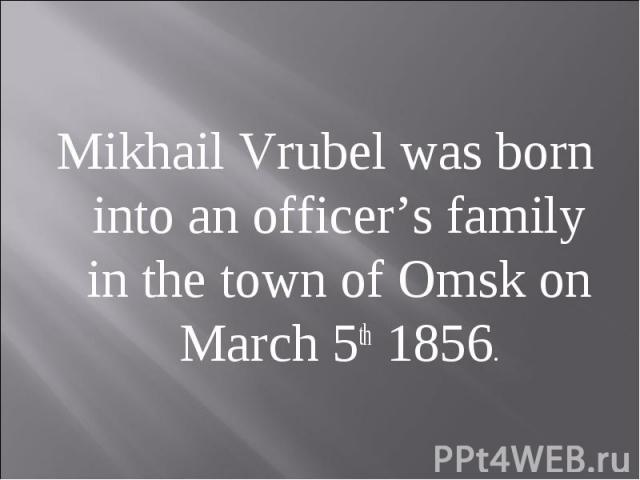 Mikhail Vrubel was born into an officer's family in the town of Omsk on March 5th 1856.