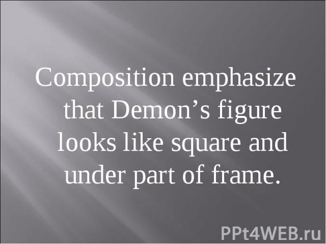 Composition emphasize that Demon's figure looks like square and under part of frame.