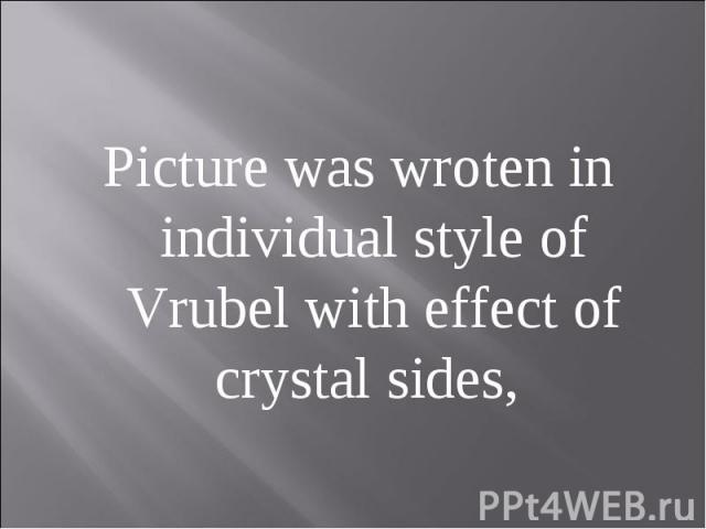 Picture was wroten in individual style of Vrubel with effect of crystal sides,