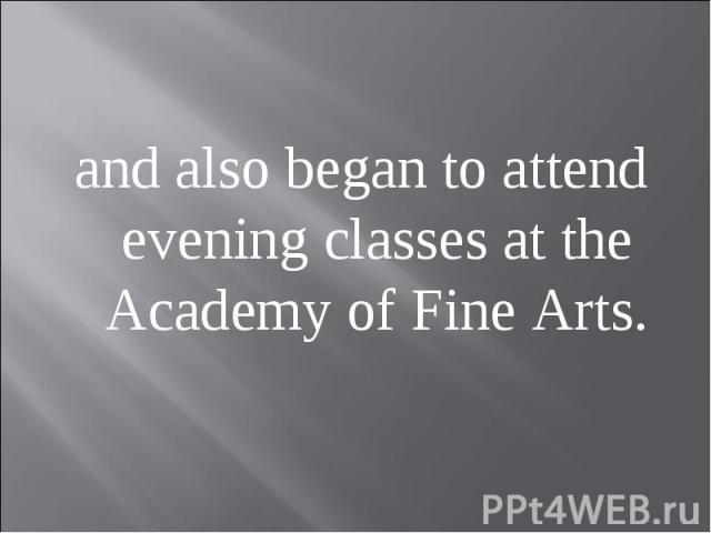 and also began to attend evening classes at the Academy of Fine Arts.