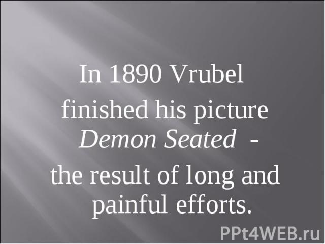 In 1890 Vrubel finished his picture Demon Seated - the result of long and painful efforts.