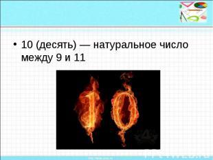 10 (десять) — натуральное число между 9 и 11