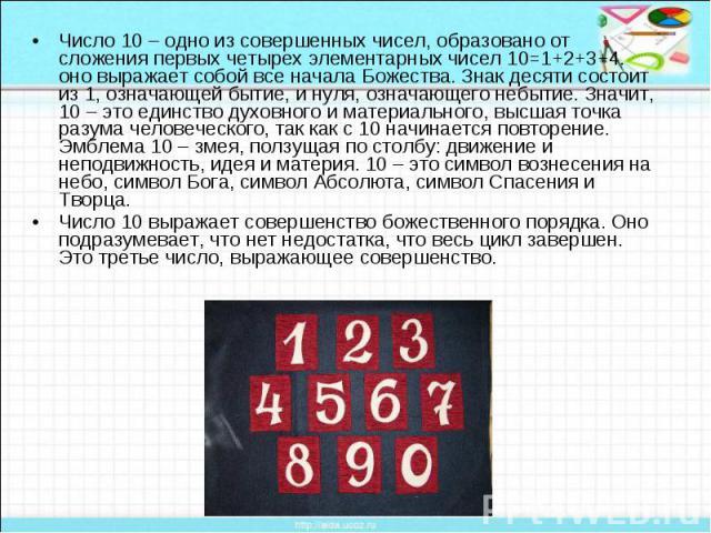 Число 10 – одно из совершенных чисел, образовано от сложения первых четырех элементарных чисел 10=1+2+3+4. оно выражает собой все начала Божества. Знак десяти состоит из 1, означающей бытие, и нуля, означающего небытие. Значит, 10 – это единство дух…
