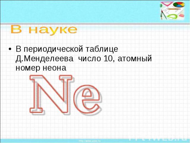 В науке В периодической таблице Д.Менделеева число 10, атомный номер неона